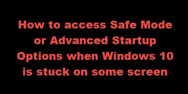 How to access Safe Mode or Advanced Startup Options when Windows 10 is stuck on some screen