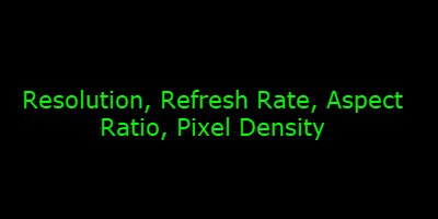 Resolution, Refresh Rate, Aspect Ratio, Pixel Density