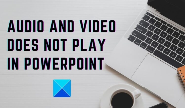 Audio and Video does not play in PowerPoint