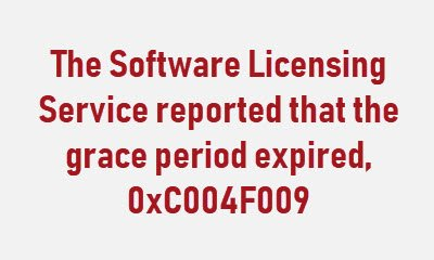 The Software Licensing Service reported that the grace period expired, 0xC004F009