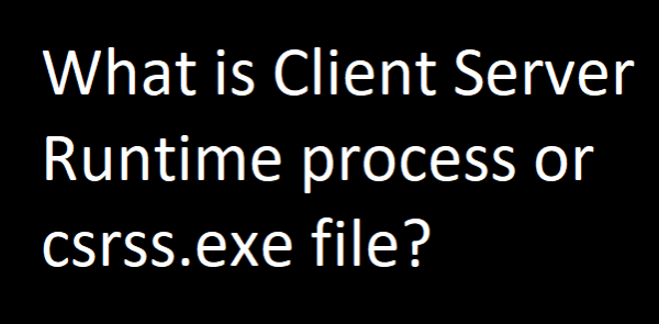 What is Client Server Runtime process or csrss.exe file?
