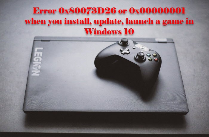 Error 0x80073D26 or 0x00000001 when you install, update, launch a game in Windows 10