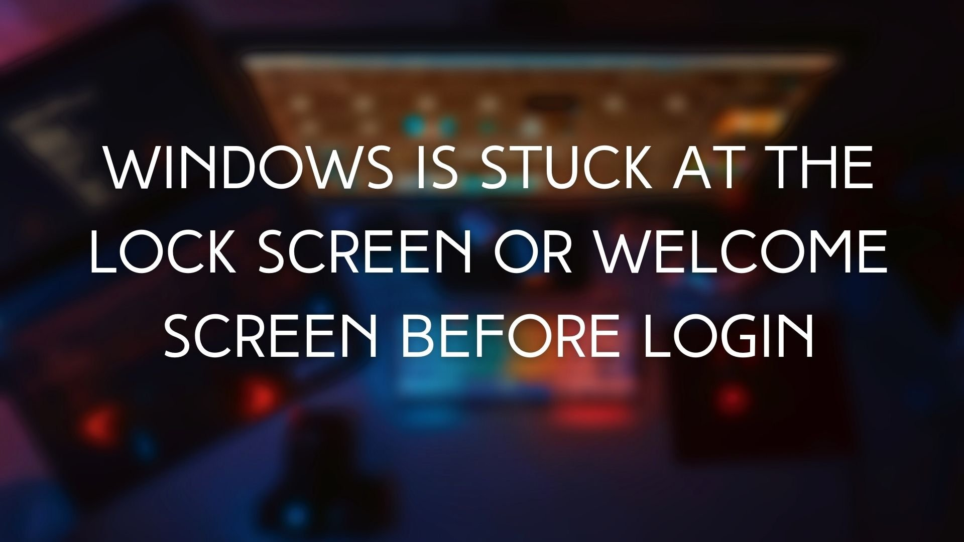 Windows Is Stuck At The Lock Screen Or Welcome Screen