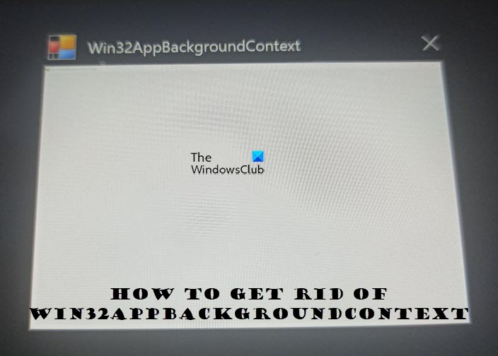 How to get rid ofWin32AppBackgroundContext