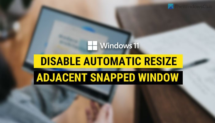 How to disable automatic resize of adjacent snapped window in Windows 11